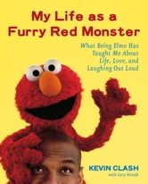 My Life as a Furry Red Monster - What Being Elmo Has Taught Me About Life, Love and Laughing Out Loud ebook by Kevin Clash