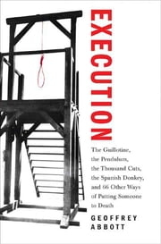Execution - The Guillotine, the Pendulum, the Thousand Cuts, the Spanish Donkey, and 66 Other Ways of Putting Someone to Death ebook by Geoffrey Abbott