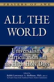 All the World - Universalism, Particularism and the High Holy Days ebook by Rabbi Lawrence A. Hoffman, PhD