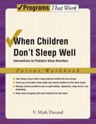 When Children Don't Sleep Well - Interventions for Pediatric Sleep Disorders Parent Workbook ebook by V. Mark Durand