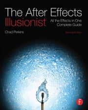 The After Effects Illusionist - All the Effects in One Complete Guide ebook by Chad Perkins