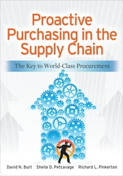 Proactive Purchasing in the Supply Chain: The Key to World-Class Procurement - The Key to World-Class Procurement ebook by David Burt,Sheila Petcavage,Richard Pinkerton