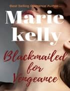 Blackmailed for Vengeance ebook by Marie Kelly