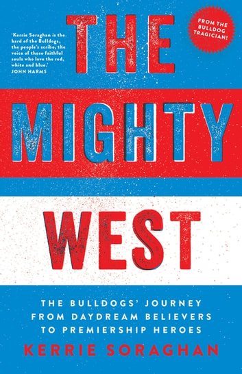 The Mighty West - The Bulldogs' Journey from Daydream Believers to Premiership Heroes ebook by Kerrie Soraghan