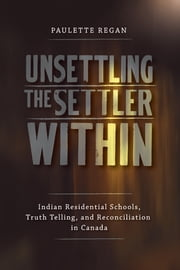 Unsettling the Settler Within - Indian Residential Schools, Truth Telling, and Reconciliation in Canada ebook by Paulette Regan,Taiaiake Alfred