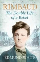 Rimbaud - The Double Life of a Rebel ebook by Edmund White