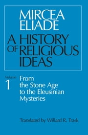 History of Religious Ideas, Volume 1 - From the Stone Age to the Eleusinian Mysteries ebook by Mircea Eliade,Willard R. Trask
