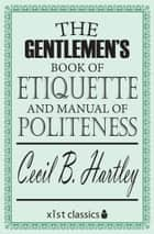 The Gentlemen's Book of Etiquette and Manual of Politeness ebook by Cecil B. Hartley