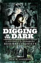 Digging in the Dark - A History of the Yorkshire Resurrectionists ebook by Ben W. Johnson