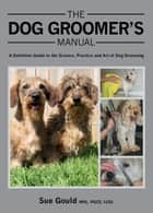 Dog Groomer's Manual - A Definitive Guide to the Science, Practice and Art of Dog Grooming ebook by Sue Gould