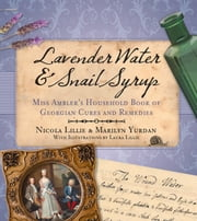 Lavender Water & Snail Syrup - Mrs Ambler's Household Book of Georgian Cures and Remedies ebook by Nicola Lillie,Marilyn Yurdan,Laura Lillie