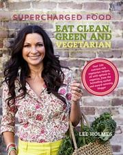 Supercharged Food: Eat Clean, Green and Vegetarian - 100 vegetable recipes to heal and nourish ebook by Lee Holmes