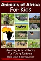 Animals of Africa For Kids Amazing Animal Books for Young Readers ebook by Steve Muturi, John Davidson