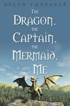 The Dragon, the Captain, the Mermaid, and Me ebook by Helen Fouraker