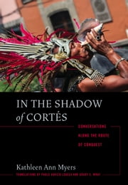 In the Shadow of Cortés - Conversations Along the Route of Conquest ebook by Kathleen Ann Myers
