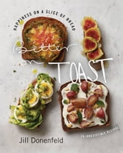 Better on Toast - Happiness on a Slice of Bread--70 Irresistible Recipes ebook by Jill Donenfeld