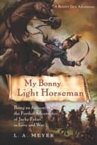 My Bonny Light Horseman - Being an Account of the Further Adventures of Jacky Faber, in Love and War ebook by L. A. Meyer