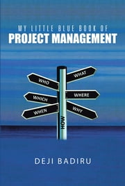 My Little Blue Book of Project Management - What, Where, When, Who, and How ebook by Deji Badiru