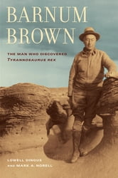 Barnum Brown - The Man Who Discovered Tyrannosaurus rex ebook by Lowell Dingus,Mark Norell