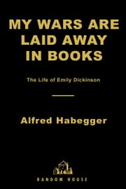 My Wars Are Laid Away in Books - The Life of Emily Dickinson ebook by Alfred Habegger