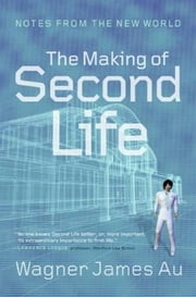 The Making of Second Life - Notes from the New World ebook by Wagner James Au