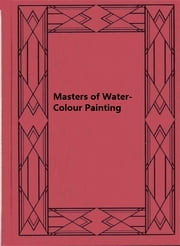 Masters of Water-Colour Painting ebook by H. M. Cundall,C. Geoffrey Holme