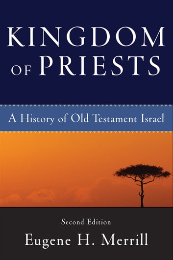 Kingdom of Priests: A History of Old Testament Israel ebook by Eugene H. Merrill