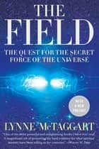 The Field Updated Ed - The Quest for the Secret Force of the Universe ebook by Lynne McTaggart