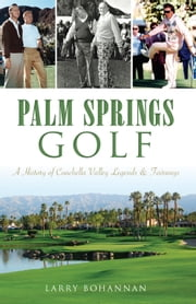 Palm Springs Golf - A History of Coachella Valley Legends & Fairways ebook by Larry Bohannan