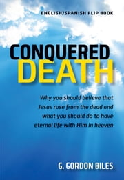 Conquered Death/Conquistó La Muerte - Why You Should Believe That Jesus Rose From the Dead and What You Should Do to Have Eternal Life With Him in Heaven ebook by G. Gordon Biles