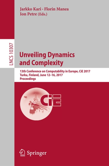 Unveiling Dynamics and Complexity - 13th Conference on Computability in Europe, CiE 2017, Turku, Finland, June 12-16, 2017, Proceedings ebook by