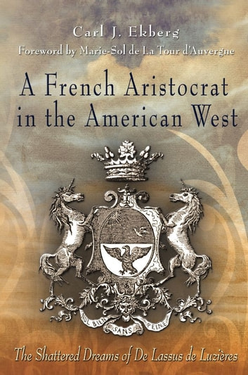 A French Aristocrat in the American West - The Shattered Dreams of De Lassus De Luzières ebook by Carl J. Ekberg