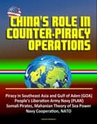 China's Role in Counter-Piracy Operations - Piracy in Southeast Asia and Gulf of Aden (GOA), People's Liberation Army Navy (PLAN), Somali Pirates, Mahanian Theory of Sea Power, Navy Cooperation, NATO ebook by Progressive Management