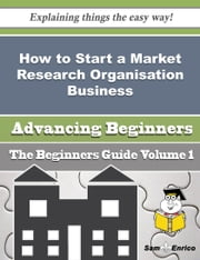 How to Start a Market Research Organisation Business (Beginners Guide) ebook by Les Hanks,Sam Enrico