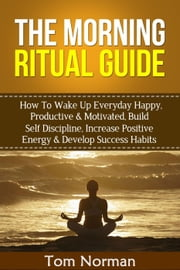 Morning Ritual Guide: How To Wake Up Everyday Happy, Productive & Motivated, Build Self Discipline, Increase Positive Energy & Develop Success Habits ebook by Tom Norman