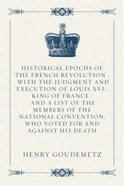 Historical Epochs of the French Revolution : With The Judgment And Execution Of Louis XVI., King Of France : And A List Of The Members Of The National Convention, Who Voted For And Against His Death ebook by Henry Goudemetz