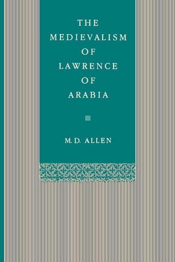The Medievalism of Lawrence of Arabia ebook by Malcolm D. Allen