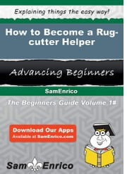 How to Become a Rug-cutter Helper - How to Become a Rug-cutter Helper ebook by Cayla Grier