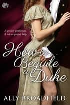 How to Beguile a Duke ebook by Ally Broadfield