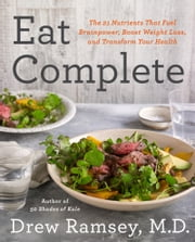 Eat Complete - The 21 Nutrients That Fuel Brainpower, Boost Weight Loss, and Transform Your Health ebook by Drew Ramsey, M.D.