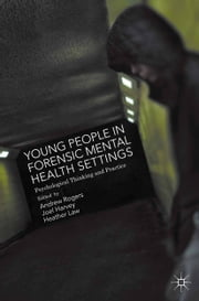 Young People in Forensic Mental Health Settings - Psychological Thinking and Practice ebook by Joel Harvey,Andrew Rogers,Heather Law