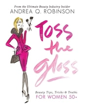 Toss the Gloss - Beauty Tips, Tricks & Truths for Women 50+ ebook by Andrea Q. Robinson,Chesley McLaren