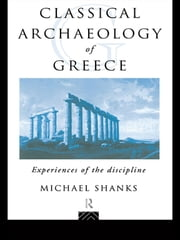 The Classical Archaeology of Greece - Experiences of the Discipline ebook by Michael Shanks
