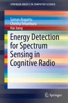Energy Detection for Spectrum Sensing in Cognitive Radio ebook by Saman Atapattu,Chintha Tellambura,Hai Jiang