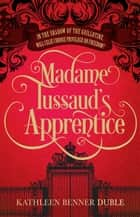 Madame Tussaud's Apprentice ebook by Kathleen Benner Duble