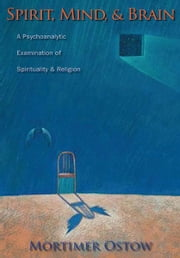 Spirit, Mind, and Brain - A Psychoanalytic Examination of Spirituality and Religion ebook by Mortimer Ostow