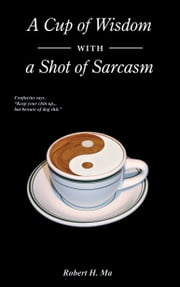 A Cup of Wisdom with a Shot of Sarcasm ebook by Robert H. Ma