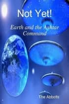 Not Yet!: Earth and the Ashtar Command ebook by The Abbotts