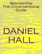Sponsorship: The Unconventional Guide ebook by Daniel Hall