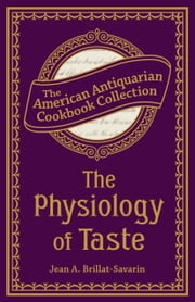 The Physiology of Taste - Or, Transcendental Gastronomy ebook by Jean Anthelme Brillat-Savarin